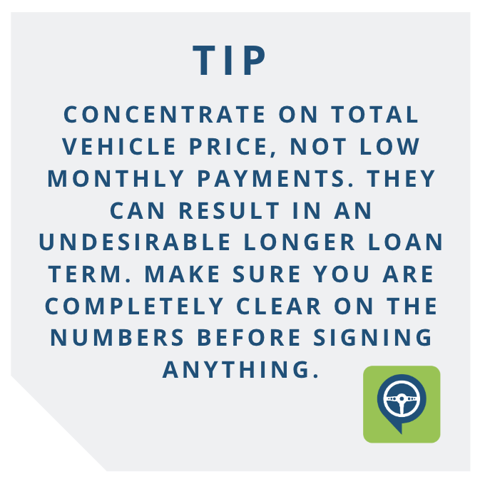 TIP - Concentrate on the total vehicle price, not on low monthly payments. Low monthly payments may sound great but can result in an undesirable longer loan term. Make sure you are completely clear on the numbers before signing.