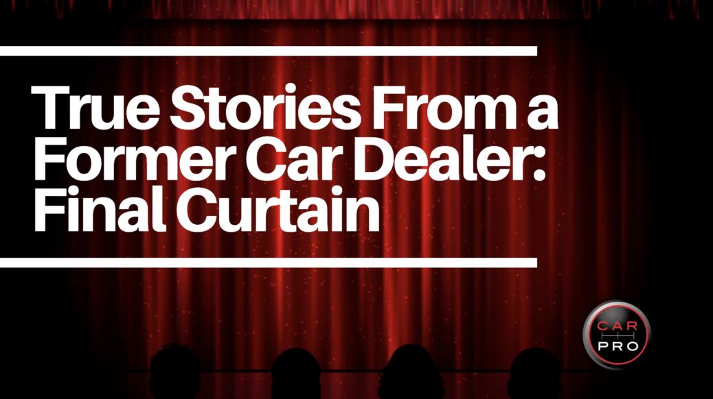 True Stories From A Former Car Dealer #40: The Final Curtain